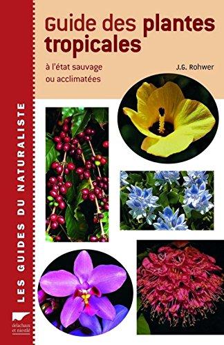 Guide des plantes tropicales : A l'état sauvage ou acclimatés par J-G Rohwer