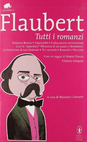 Tutti i romanzi: Madame Bovary-Salammb-L'educazione sentimentale-Memorie di un pazzo-Novembre-La tentazione di sant'Antonio-Tre racconti-Bouvard e Pcuchet