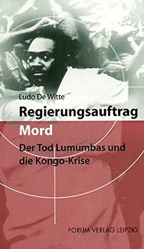 Regierungsauftrag Mord: Der Tod Lumumbas und die Kongo-Krise
