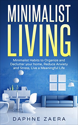 Minimalist Living: Minimalist Habits to Organize and Declutter your Home, Reduce Anxiety and Stress, Live a Meaningful Life (less is more, minimalism,declutter ... reduce stress, meaningful living)