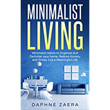 Minimalist Living: Minimalist Habits to Organize and Declutter your Home, Reduce Anxiety and Stress, Live a Meaningful Life (less is more, minimalism,declutter ... stress, meaningful living) (English Edition)