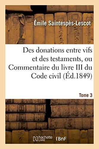 Des donations entre vifs et des testaments, ou Commentaire du livre III du Code civil T03 par Saintespes-Lescot-E