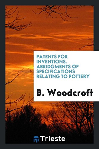 Patents for Inventions. Abridgments of Specifications Relating to Pottery