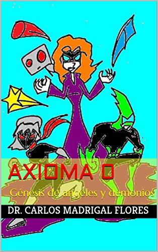 Axioma 0: Génesis de angeles y demonios por Dr. Carlos Madrigal Flores
