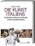 Die Kunst Italiens: Architektur, Malerei, Plastik von der Antike bis heute