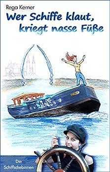 Wer Schiffe klaut, kriegt nasse Füße (Die Schiffsdiebinnen 1) von [Kerner, Rega]