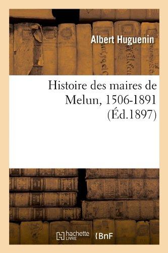 Histoire des maires de Melun, 1506-1891 (Éd.1897) par Albert Huguenin