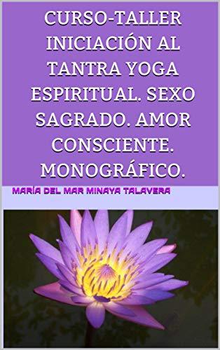 CURSO-TALLER  INICIACIÓN AL TANTRA YOGA ESPIRITUAL.  SEXO SAGRADO.  AMOR CONSCIENTE. MONOGRÁFICO. por María del Mar Minaya Talavera