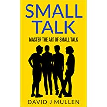 SMALL TALK;How to master the art of small talk. (How To Talk To Anyone,Conversation skills, Conversation starters,Charisma,Social Anxiety and Communication Skills Book 1) (English Edition)