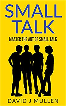 SMALL TALK;How to master the art of small talk. (How To Talk To Anyone,Conversation skills, Conversation starters,Charisma,Social Anxiety and Communication Skills Book 1) by [Mullen, David j]