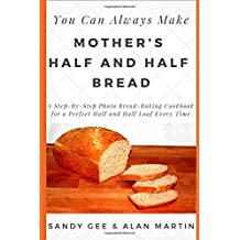 Mother's Half and Half Bread: A Step-By-Step Photo Bread-Baking Cookbook for a Perfect 50/50 Loaf Every Time (You Can Always Make, Band 3)