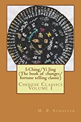 I-Ching/Yi Jing (The book of changes/ fortune telling classic): Chinese Classics Volume 1 by M. P. Schaefer (2014-05-18)