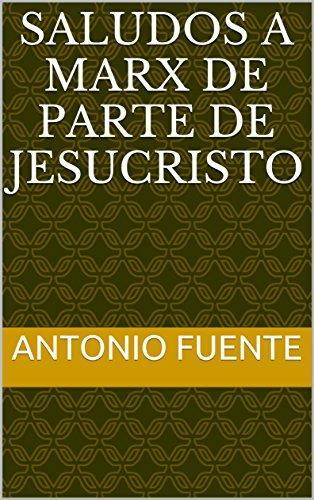 SALUDOS A MARX DE PARTE DE JESUCRISTO por Antonio Fuente