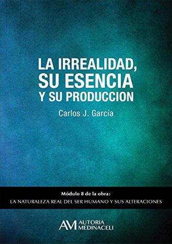 La irrealidad, su esencia y su producción (La naturaleza real del ser humano y sus alteraciones nº 8) por Carlos José García Cosín