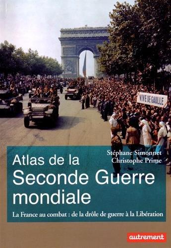 Atlas de la Seconde Guerre mondiale : La France au combat : de la drôle de guerre à la Libération