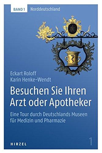Besuchen Sie Ihren Arzt oder Apotheker: Eine Tour durch Deutschlands Museen für Medizin und Pharmazie. Band 1: Norddeutschland