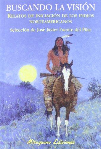Buscando la Visión: Relatos de Iniciación de los indios norteamericanos (Sugerencias) por José Javier Fuente del Pilar