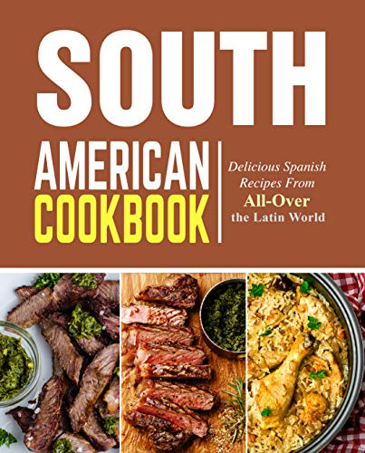 South American Cookbook: Delicious Spanish Recipes from All-Over the Latin World (English Edition)