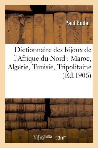 Dictionnaire Des Bijoux de L'Afrique Du Nord: Maroc, Algerie, Tunisie, Tripolitaine (Arts) par Paul Eudel, Eudel-P
