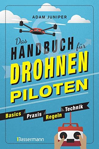 Das Handbuch für Drohnen-Piloten. Basics, Praxis, Technik, Regeln: Das erste Praxisbuch für alle Aspekte des ferngesteuerten Fliegens