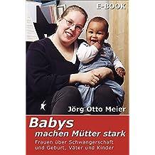 Babys machen Mütter stark: Frauen über Schwangerschaft und Geburt, Väter und Kinder