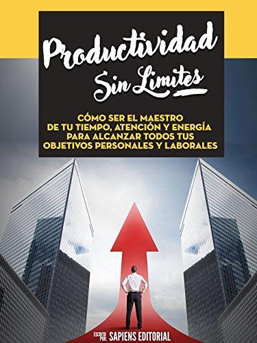 Productividad Sin Límites: Cómo Ser El Maestro De Tu Tiempo, Atención Y Energía Para Alcanzar Todos Tus Objetivos Personales Y Laborales por Sapiens Editorial