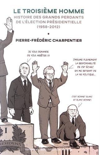 Le troisième homme : histoire des grands perdants du premier tour de la présidentielle / Pierre-Frédéric Charpentier.- Paris : Editions du Félin , DL 2017, cop. 2017