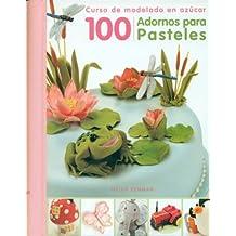 100 Adornos Para Pasteles: Curso de Modelado En Azucar