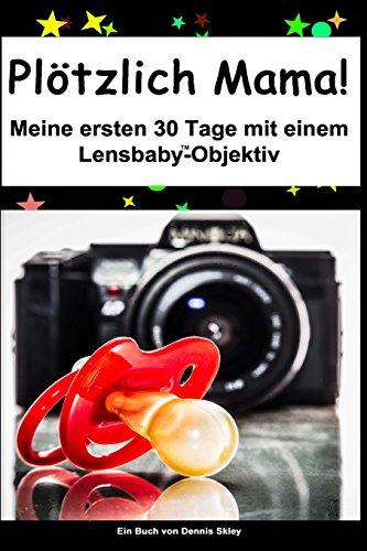 Preisvergleich Produktbild Plötzlich Mama: Meine ersten 30 Tage mit einem Lensbaby Objektiv