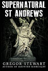 Supernatural St Andrews: A Guide to the Town's Dark History, Ghosts and Ghouls (Haunted Explorer)