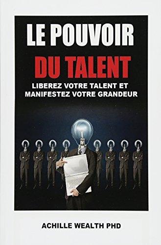 Le pouvoir du talent: Liberez votre talent et manifestez votre grandeur par Achille Wealth