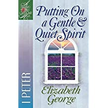 Putting On a Gentle & Quiet Spirit: 1 Peter (A Woman After God's Own Heart??) by Elizabeth George (2000-06-01)
