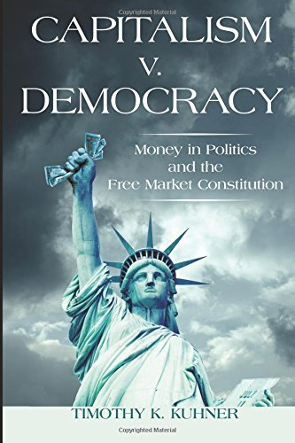 Capitalism v. Democracy: Money in Politics and the Free Market Constitution by Timothy Kuhner (2014-06-25)