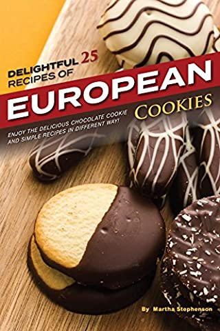 Delightful 25 Recipes of European Cookies: Enjoy the Delicious Chocolate Cookie and Simple Recipes in Different