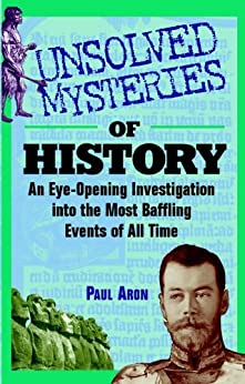 Unsolved Mysteries of History: An Eye-Opening Investigation into the Most Baffling Events of All Time by [Aron, Paul]