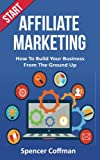 Start Affiliate Marketing: How To Build Your Business From The Ground Up