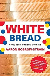 White Bread: A Social History of the Store-Bought Loaf by Aaron Bobrow-Strain (2012-03-06)