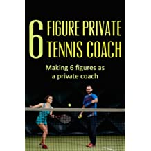 6 Figure Private Tennis Coaching: Start Your Own Tennis Coaching Program