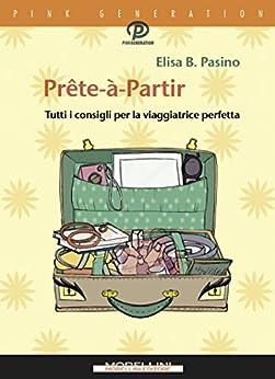 Prête-à-Partir: Tutti i consigli per la viaggiatrice perfetta di [Pasino Elisa B.]