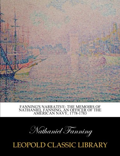 Fanning's narrative: the memoirs of Nathaniel Fanning, an officer of the American navy, 1778-1783 por Nathaniel Fanning