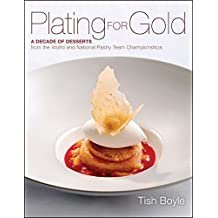Plating for Gold: A Decade of Dessert Recipes from the World and National Pastry Team Championships by Tish Boyle (2012-06-13)