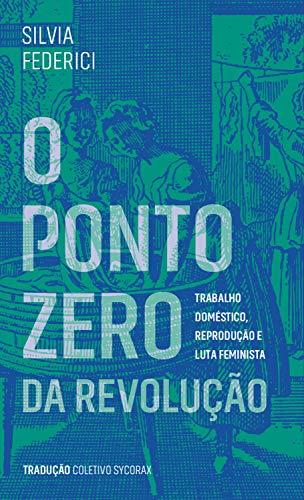 O ponto zero da revolução: trabalho doméstico, reprodução e luta feminista (Portuguese Edition)