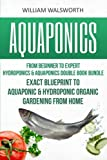 Aquaponics: From Beginner to Expert: Hydroponics & Aquaponics Double Book Bundle: Exact Blueprint to Aquaponic & Hydroponic Organic Gardening from ... For Beginners, Hydroponics for Beginners)