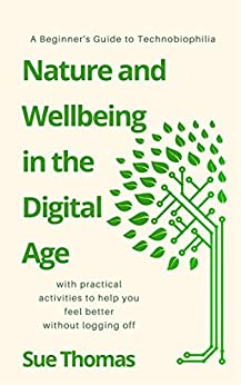 Nature and Wellbeing in the Digital Age: A Beginner's Guide To Technobiophilia by [Thomas, Sue]