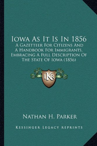 Iowa as It Is in 1856 Iowa as It Is in 1856: A Gazetteer for Citizens and a Handbook for Immigrants, Embra Gazetteer for Citizens and a Handbook for I