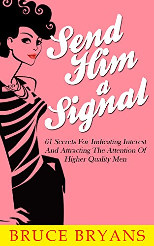 Send Him A Signal: 61 Secrets for Indicating Interest and Attracting the Attention of Higher Quality Men (English Edition) por Bruce Bryans