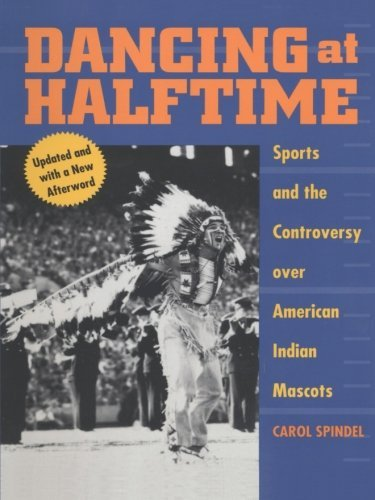 Dancing at Halftime: Sports and the Controversy over American Indian Mascots by Carol Spindel (2002-10-01)