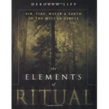 The Elements of Ritual: Air, Fire, Water & Earth in the Wiccan Circle by Deborah Lipp (2003-04-08)