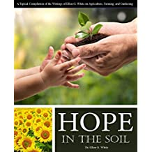 Hope in the Soil: A Topical Compilation of the Writings of Ellen G. White on Agriculture, Farming, and Gardening (English Edition)