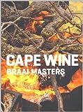 Cape Wine, Braai Master: Grillen wie Südafrikas Weinmacher. Rezepte und Tipps für das Kochen auf offenem Feuer